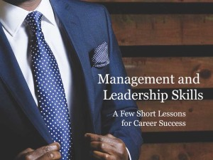 Management and Leadership Skills: A Few Short Lessons for Career Success