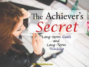 The Achiever's Secret: Long Term Goals and Long Term Thinking