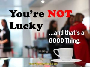 you're not lucky and that's a good thing your wealthy mind yourwealthymind
