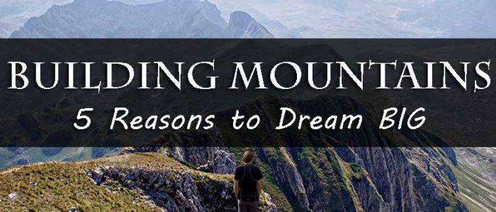 Building Mountains: 5 Reasons to Dream BIG - Your Wealthy Mind