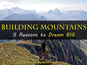 Building Mountains: 5 Reasons to Dream BIG