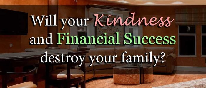 Will your Kindness and Financial Success destroy your family? - Your Wealthy Mind