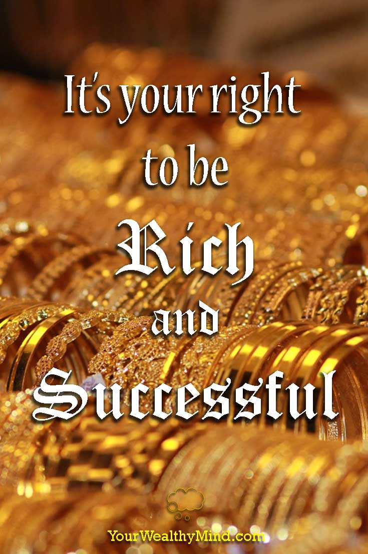 It's your right to be Rich and Successful - Your Wealthy Mind