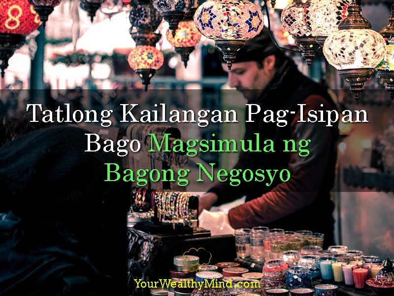 Tatlong Kailangan Pag-Isipan Bago Magsimula ng Bagong Negosyo - Your Wealthy Mind