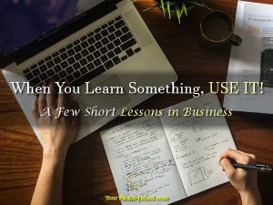 When You Learn Something, USE IT! – A Few Short Lessons in Business