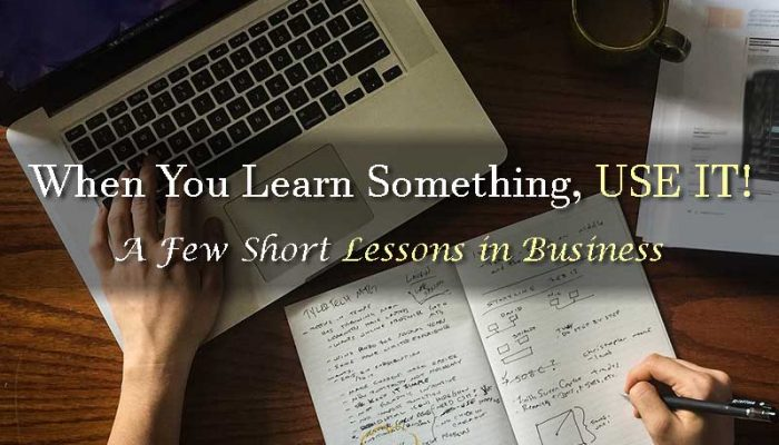 When You Learn Something USE IT - A Few Short Lessons in Business - Your Wealthy Mind