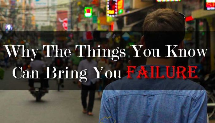Why The Things You Know Can Bring You Failure - Your Wealthy Mind