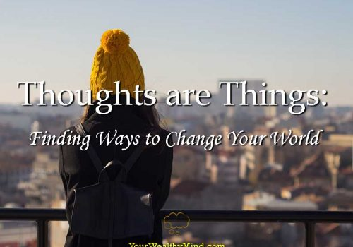 Thoughts are Things Finding Ways to Change Your World - Your Wealthy Mind