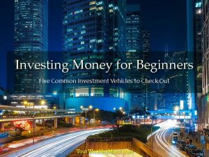 Investing Money for Beginners: Five Common Investment Vehicles to Check Out