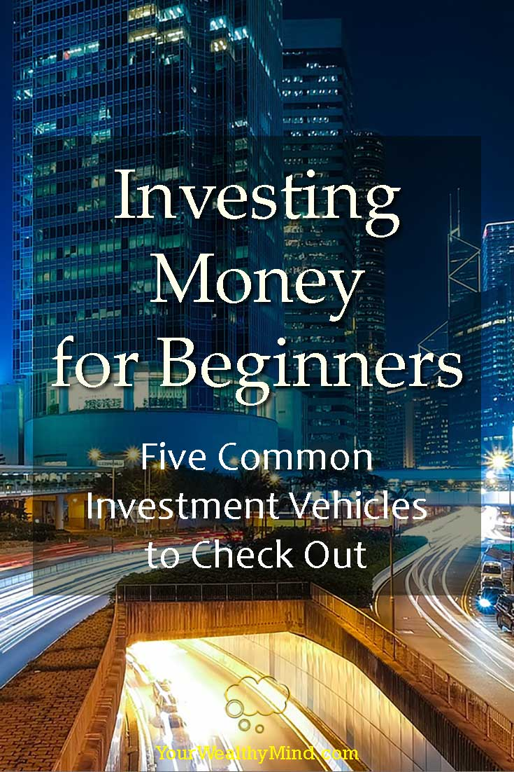 Investing Money for Beginners Five Common Investment Vehicles to Check Out - Your Wealthy Mind