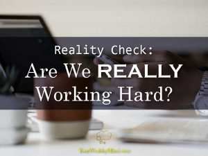 Reality Check Are We REALLY Working Hard - Your Wealthy Mind
