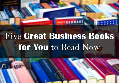 Five Great Business Books for You to Read Now - Your Wealthy Mind