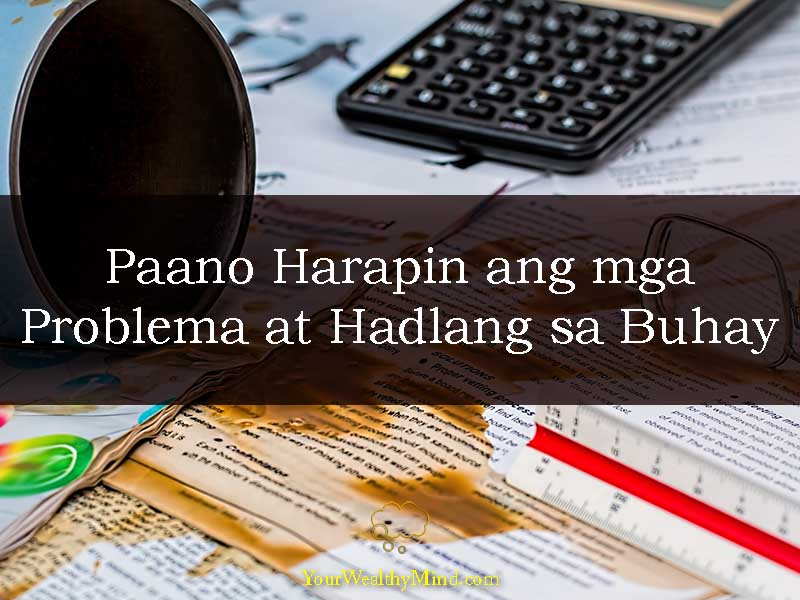 Paano Harapin ang mga Problema at Hadlang sa Buhay - Your Wealthy Mind