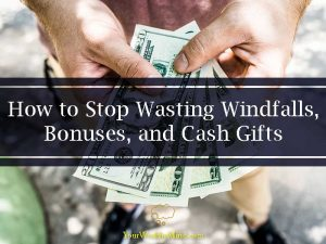 How to Stop Wasting Windfalls, Bonuses, and Cash Gifts