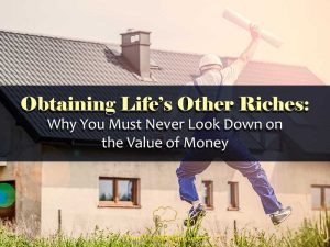 Obtaining Life's Other Riches: Why You Must Never Look Down on Money