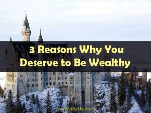 3 Reasons Why You Deserve to Be Wealthy Your Wealthy Mind
