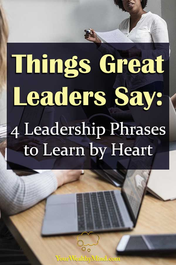 Things Great Leaders Say 4 Leadership Phrases to Learn by Heart Your Wealthy Mind