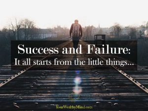 Success and Failure It all starts from the little things Your Wealthy Mind