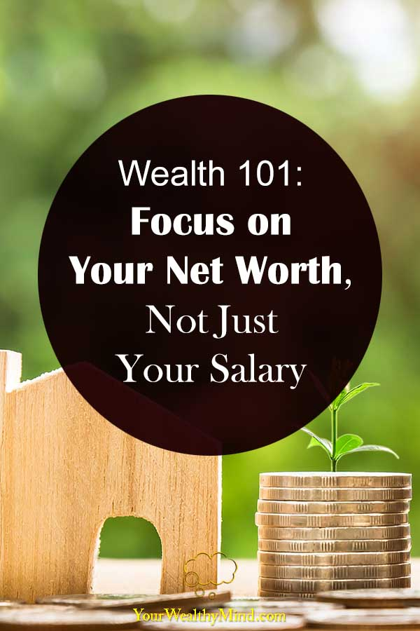 Wealth 101 Focus on Your Net Worth Not Just Your Salary your wealthy mind