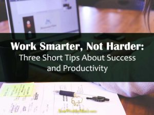Work Smarter Not Harder Three Short Tips About Success and Productivity your wealthy mind