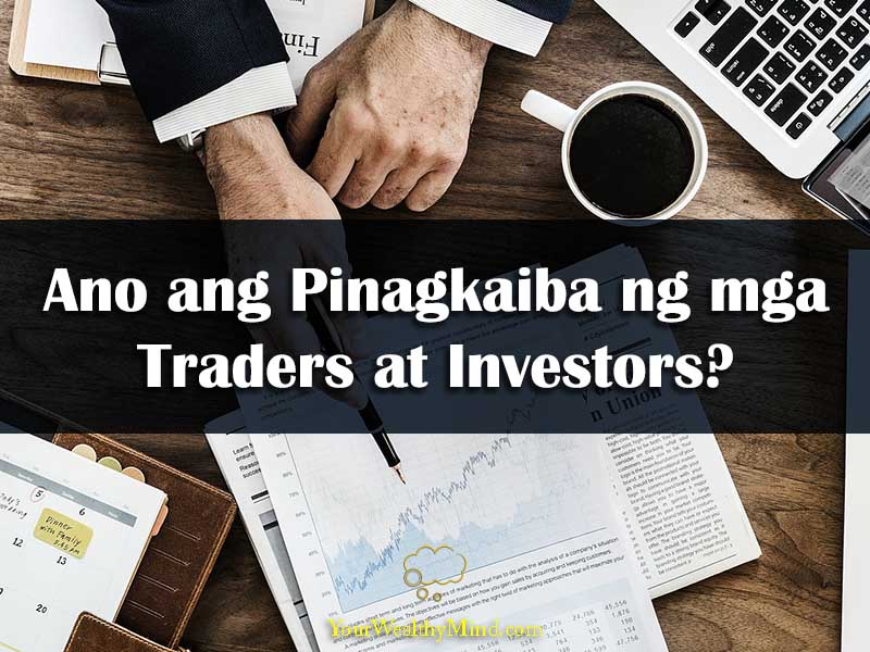 Ano ang Pinagkaiba ng mga Traders at Investors your wealthy mind