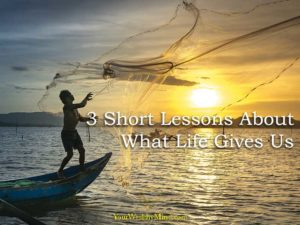 3 Short Lessons About What Life Gives Us your wealthy mind
