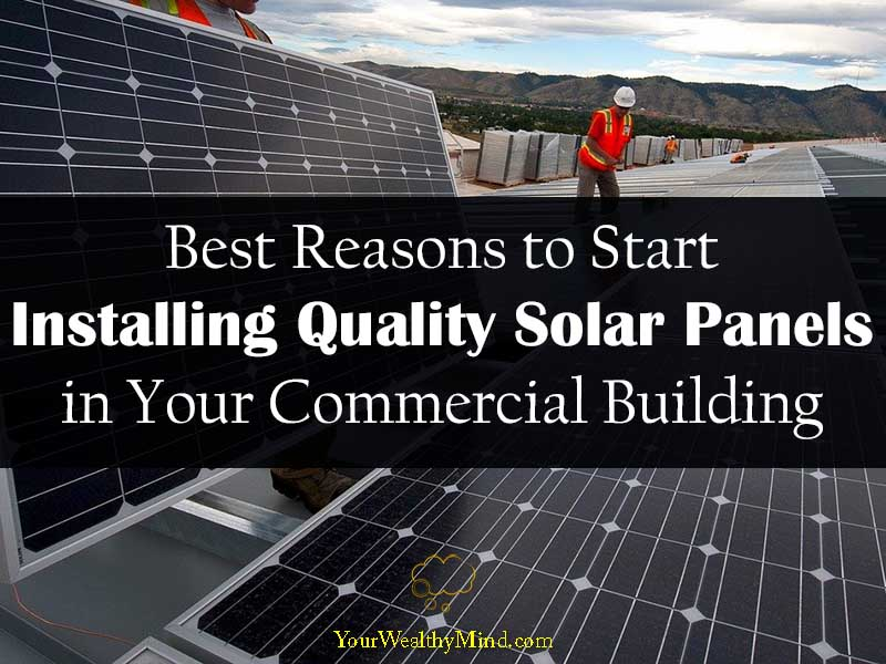 Best Reasons to Start Installing Quality Solar Panels in Your Commercial Building